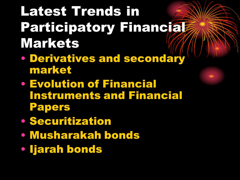 Latest Trends in Participatory Financial Markets Derivatives and secondary market Evolution of Financial Instruments and Financial Papers Securitization Musharakah bonds Ijarah bonds