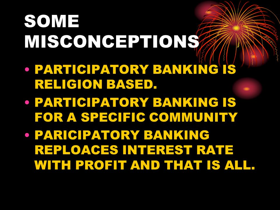 SOME MISCONCEPTIONS PARTICIPATORY BANKING IS RELIGION BASED. PARTICIPATORY BANKING IS FOR A SPECIFIC COMMUNITY PARICIPATORY BANKING REPLOACES INTEREST