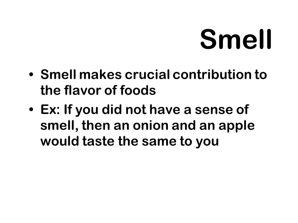 Smell Smell makes crucial contribution to the flavor of foods Ex: If you did not have a sense of smell, then an onion and an apple would taste the sam