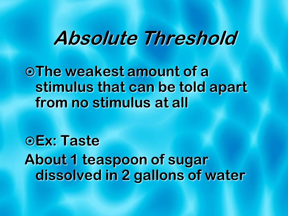 Absolute Threshold The weakest amount of a stimulus that can be told apart from no stimulus at all Ex: Taste About 1 teaspoon of sugar dissolved in 2