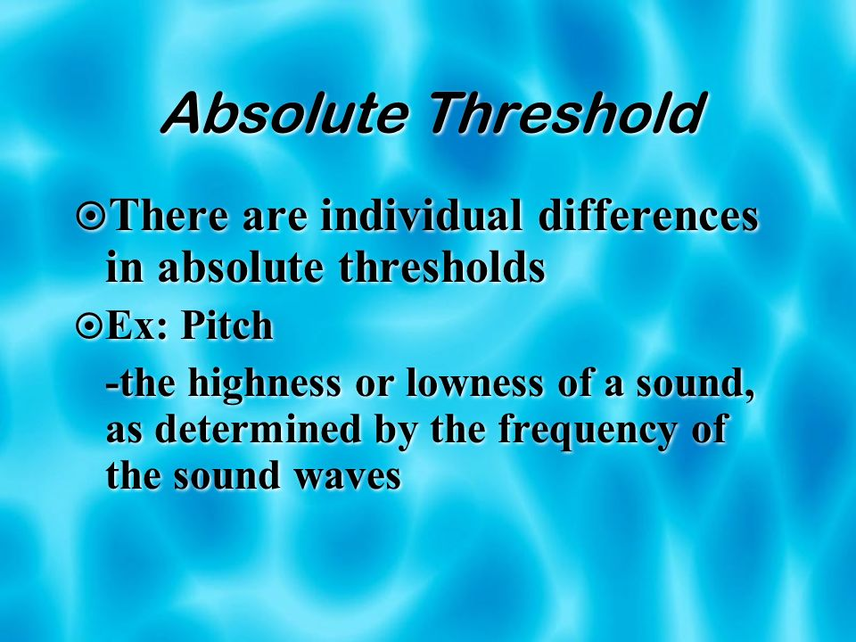 Absolute Threshold There are individual differences in absolute thresholds Ex: Pitch -the highness or lowness of a sound, as determined by the frequen