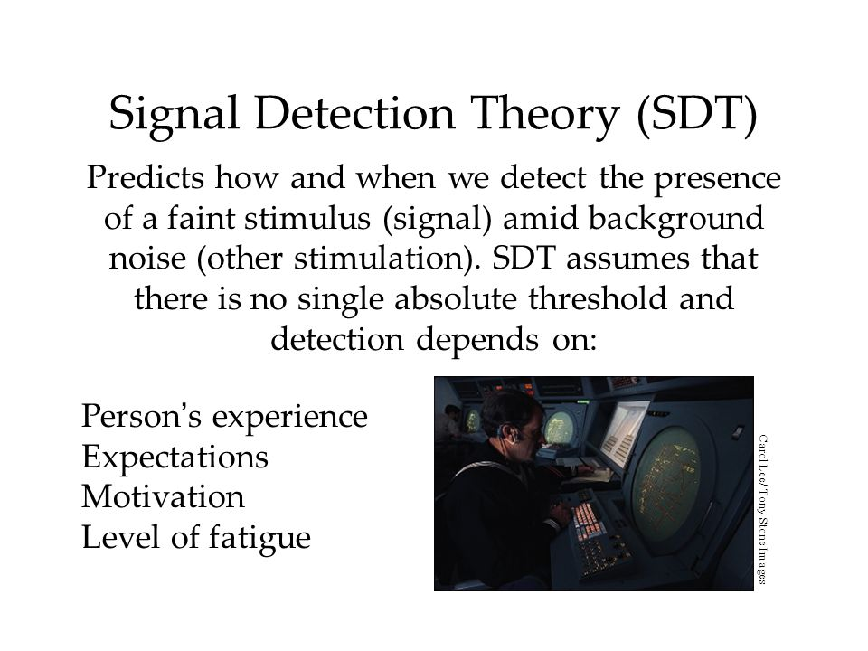 Signal Detection Theory (SDT) Predicts how and when we detect the presence of a faint stimulus (signal) amid background noise (other stimulation). SDT