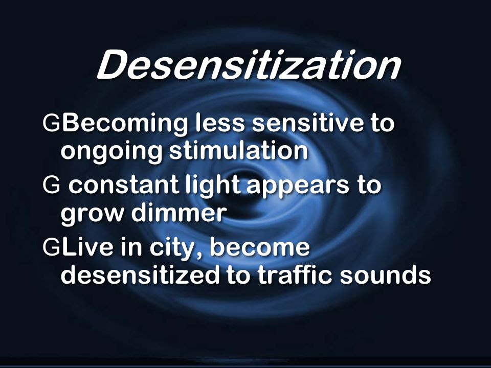 Desensitization G Becoming less sensitive to ongoing stimulation G constant light appears to grow dimmer G Live in city, become desensitized to traffi