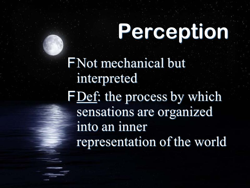 Perception FNot mechanical but interpreted FDef: the process by which sensations are organized into an inner representation of the world FNot mechanic