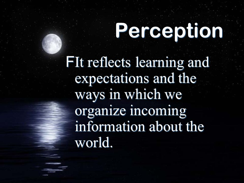 Perception FIt reflects learning and expectations and the ways in which we organize incoming information about the world.