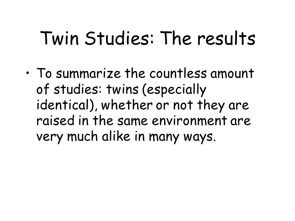 Twin Studies: The results To summarize the countless amount of studies: twins (especially identical), whether or not they are raised in the same envir