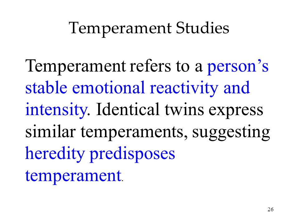 26 Temperament Studies Temperament refers to a persons stable emotional reactivity and intensity. Identical twins express similar temperaments, sugges