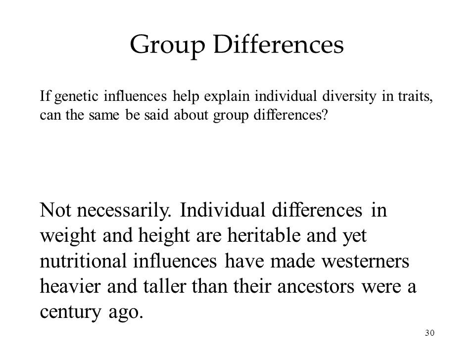 30 Group Differences If genetic influences help explain individual diversity in traits, can the same be said about group differences? Not necessarily.
