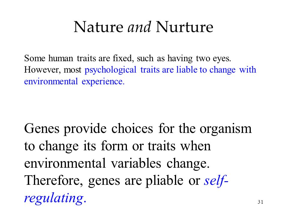 31 Nature and Nurture Some human traits are fixed, such as having two eyes. However, most psychological traits are liable to change with environmental