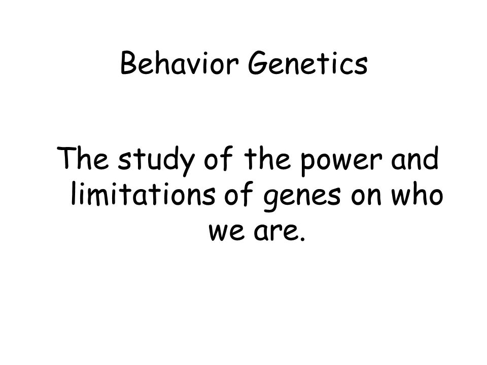 Behavior Genetics The study of the power and limitations of genes on who we are.