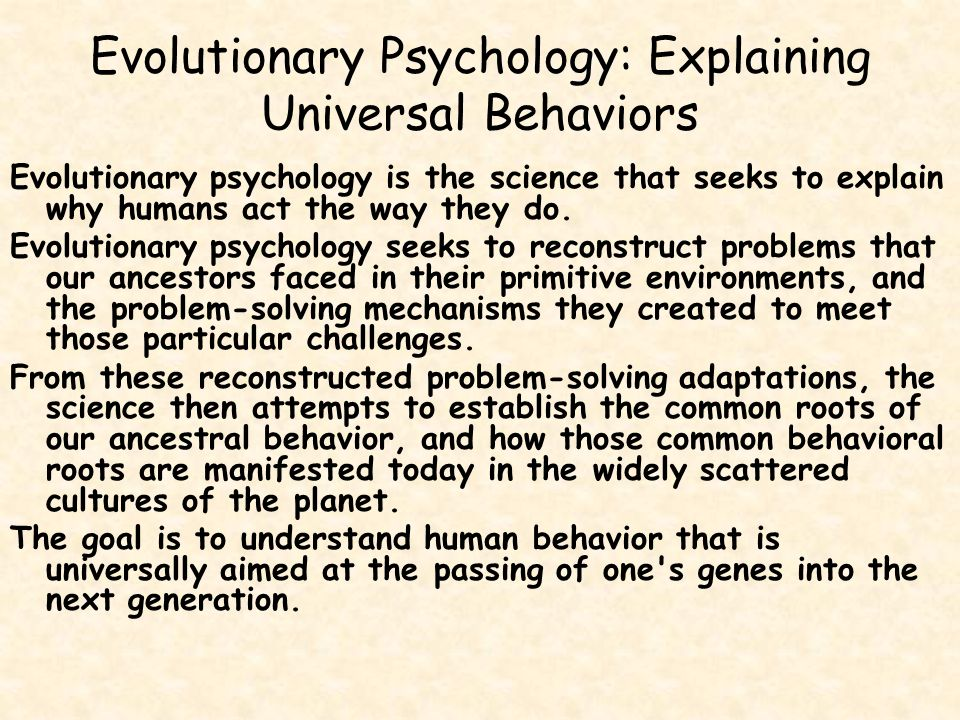 Evolutionary Psychology: Explaining Universal Behaviors Evolutionary psychology is the science that seeks to explain why humans act the way they do. E