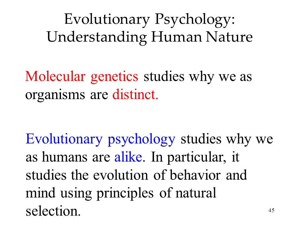 45 Evolutionary Psychology: Understanding Human Nature Molecular genetics studies why we as organisms are distinct. Evolutionary psychology studies wh