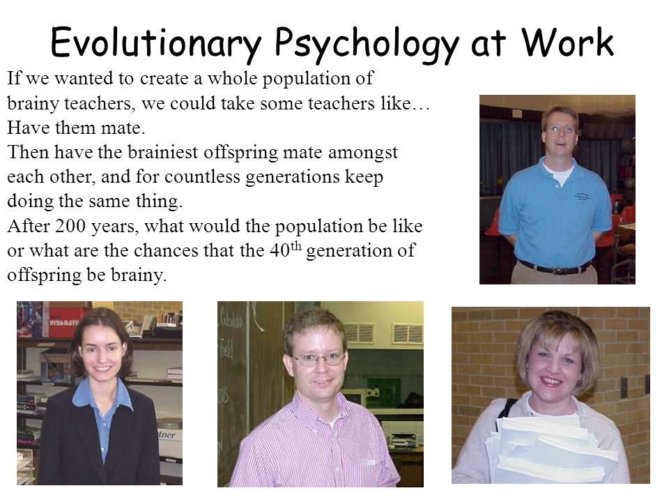 Evolutionary Psychology at Work If we wanted to create a whole population of brainy teachers, we could take some teachers like… Have them mate. Then h
