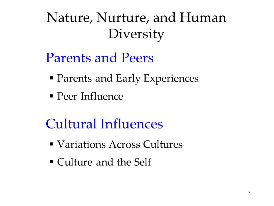 5 Nature, Nurture, and Human Diversity Parents and Peers Parents and Early Experiences Peer Influence Cultural Influences Variations Across Cultures Culture and the Self
