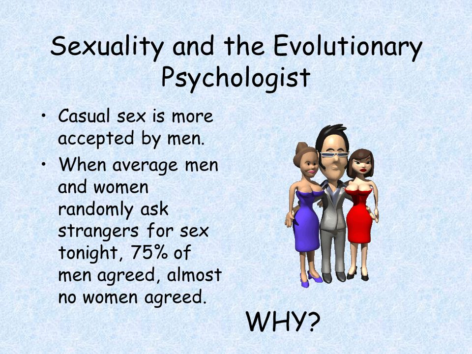 Sexuality and the Evolutionary Psychologist Casual sex is more accepted by men.
