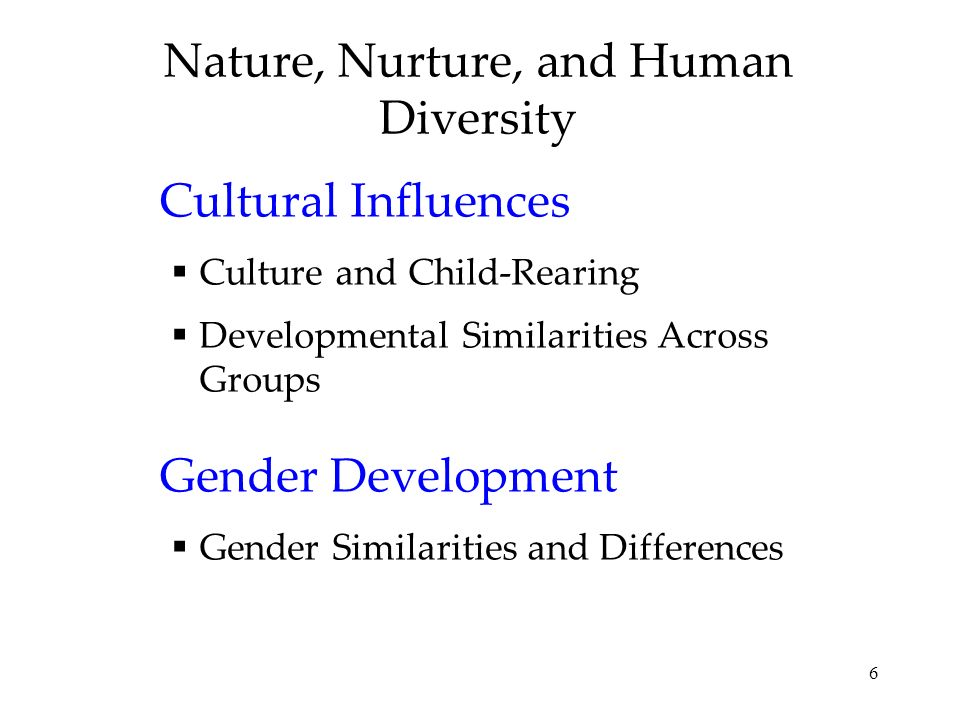 6 Nature, Nurture, and Human Diversity Cultural Influences Culture and Child-Rearing Developmental Similarities Across Groups Gender Development Gender Similarities and Differences