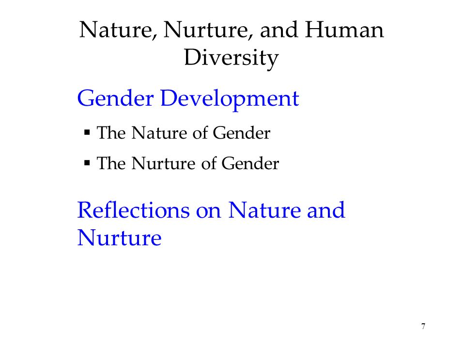 7 Nature, Nurture, and Human Diversity Gender Development The Nature of Gender The Nurture of Gender Reflections on Nature and Nurture