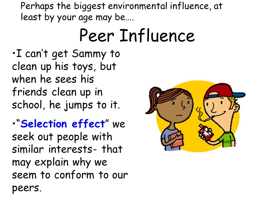 Peer Influence Perhaps the biggest environmental influence, at least by your age may be…. I cant get Sammy to clean up his toys, but when he sees his