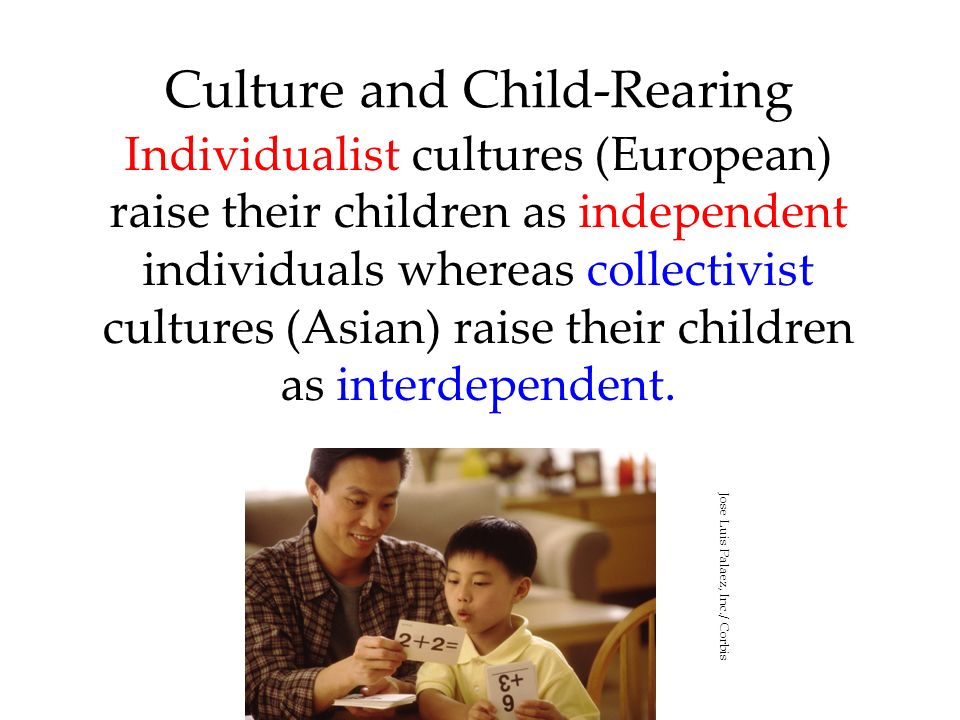 Culture and Child-Rearing Individualist cultures (European) raise their children as independent individuals whereas collectivist cultures (Asian) rais