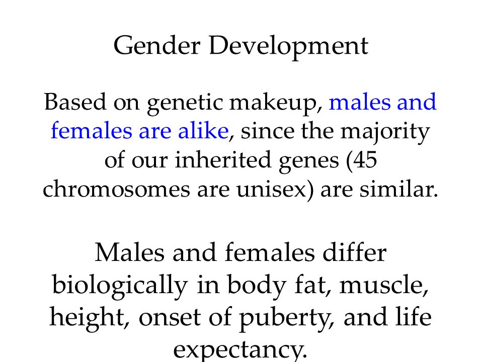Gender Development Based on genetic makeup, males and females are alike, since the majority of our inherited genes (45 chromosomes are unisex) are similar.