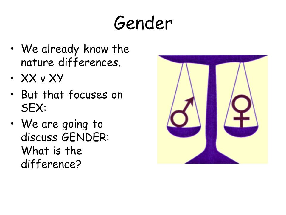 Gender We already know the nature differences. XX v XY But that focuses on SEX: We are going to discuss GENDER: What is the difference?