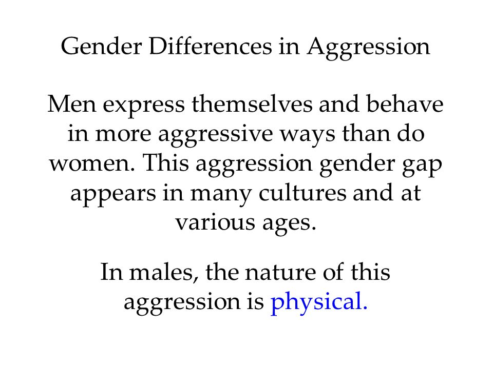 Gender Differences in Aggression Men express themselves and behave in more aggressive ways than do women.