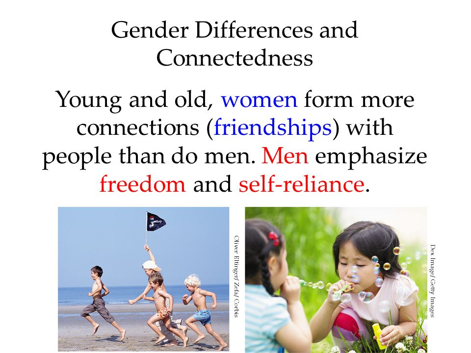 Gender Differences and Connectedness Young and old, women form more connections (friendships) with people than do men. Men emphasize freedom and self-