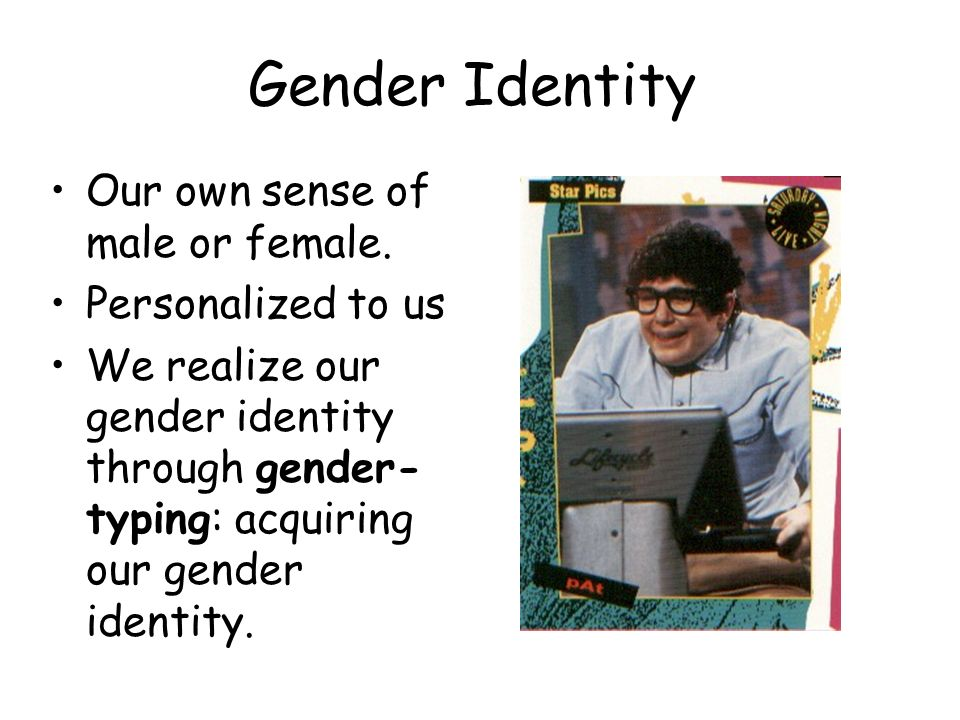 Gender Identity Our own sense of male or female. Personalized to us We realize our gender identity through gender- typing: acquiring our gender identi