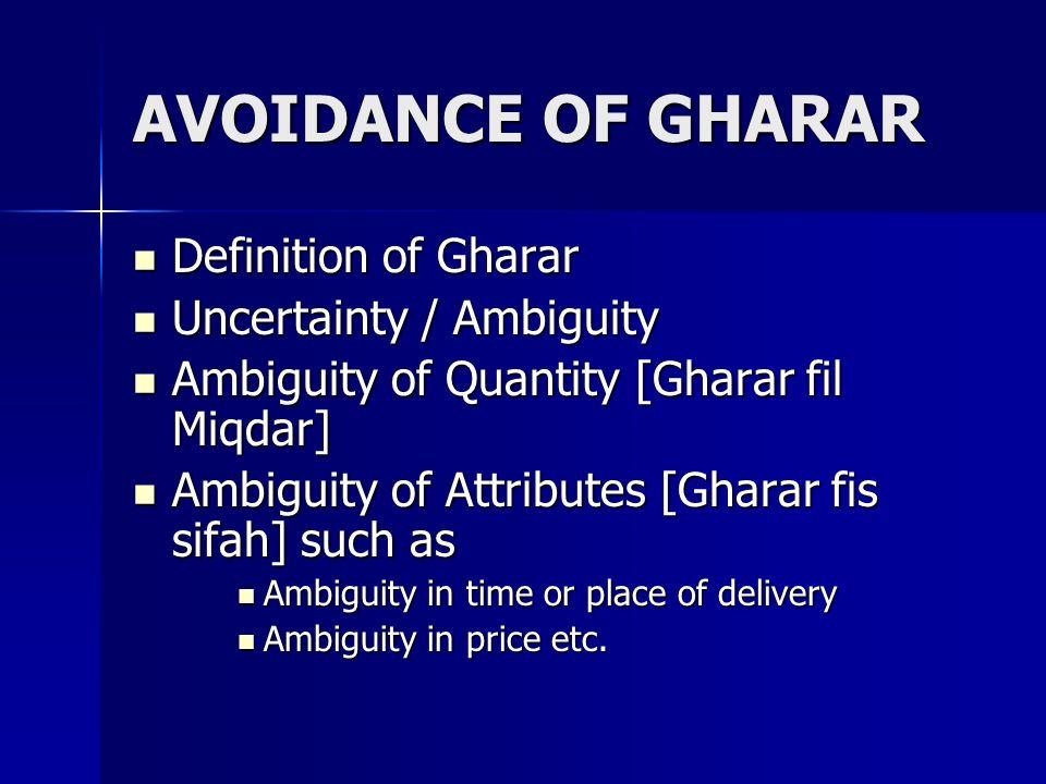 AVOIDANCE OF GHARAR Definition of Gharar Definition of Gharar Uncertainty / Ambiguity Uncertainty / Ambiguity Ambiguity of Quantity [Gharar fil Miqdar