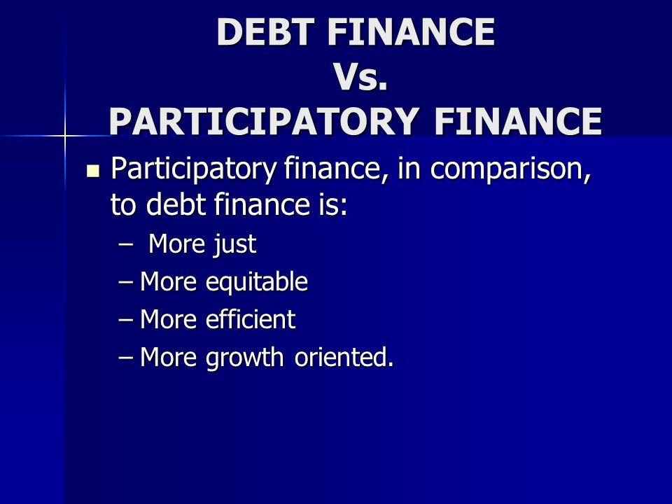 DEBT FINANCE Vs. PARTICIPATORY FINANCE Participatory finance, in comparison, to debt finance is: Participatory finance, in comparison, to debt finance