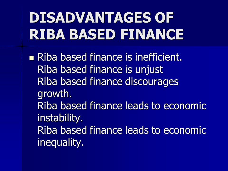 DISADVANTAGES OF RIBA BASED FINANCE Riba based finance is inefficient. Riba based finance is unjust Riba based finance discourages growth. Riba based