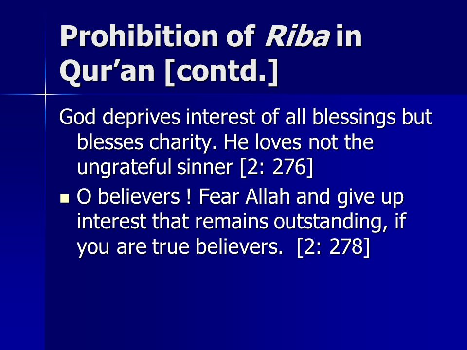 Prohibition of Riba in Quran [contd.] God deprives interest of all blessings but blesses charity. He loves not the ungrateful sinner [2: 276] O believ