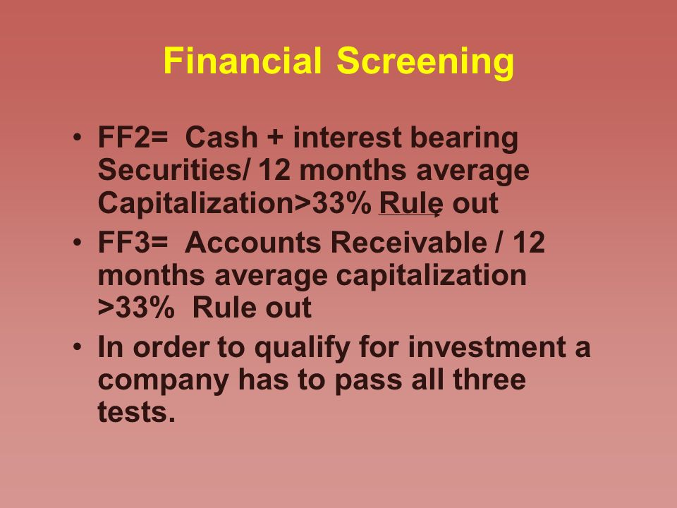 Financial Screening FF2= Cash + interest bearing Securities/ 12 months average Capitalization>33% Rule out FF3= Accounts Receivable / 12 months average capitalization >33% Rule out In order to qualify for investment a company has to pass all three tests.