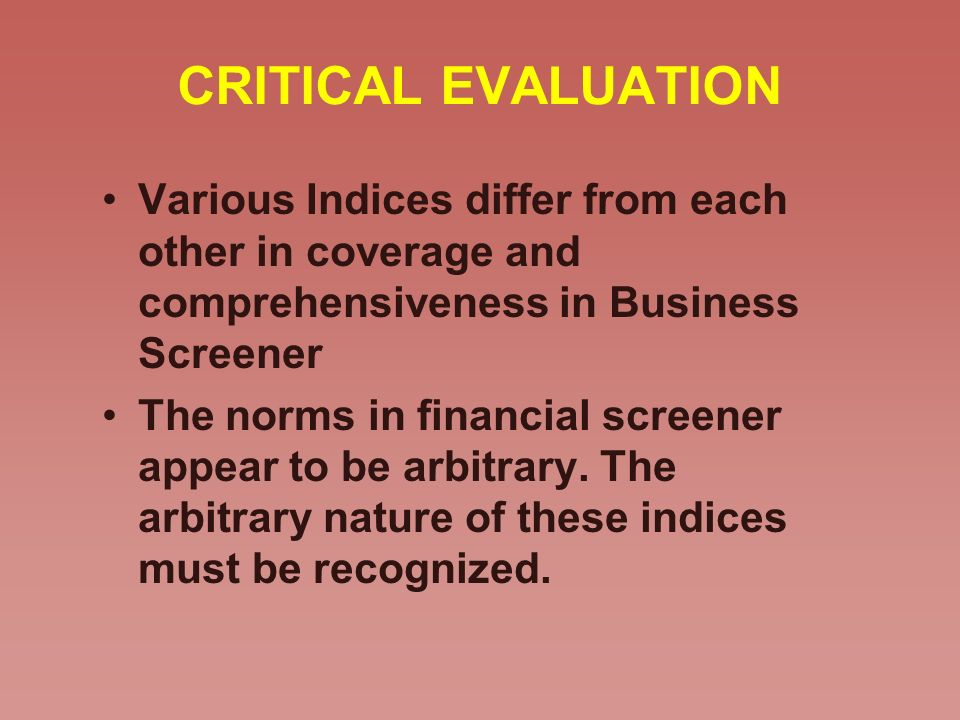 CRITICAL EVALUATION Various Indices differ from each other in coverage and comprehensiveness in Business Screener The norms in financial screener appear to be arbitrary.