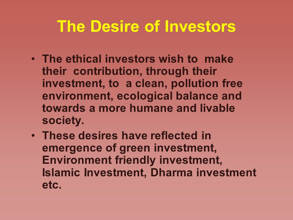 The Desire of Investors The ethical investors wish to make their contribution, through their investment, to a clean, pollution free environment, ecological balance and towards a more humane and livable society.
