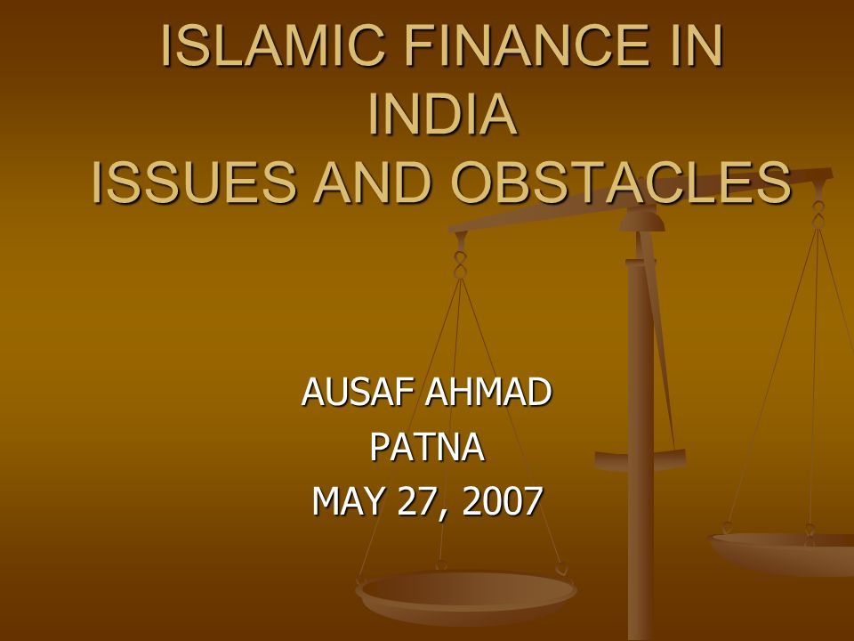 ISLAMIC FINANCE IN INDIA ISSUES AND OBSTACLES AUSAF AHMAD PATNA MAY 27, 2007