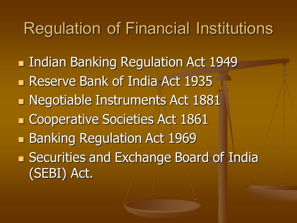 Regulation of Financial Institutions Indian Banking Regulation Act 1949 Indian Banking Regulation Act 1949 Reserve Bank of India Act 1935 Reserve Bank of India Act 1935 Negotiable Instruments Act 1881 Negotiable Instruments Act 1881 Cooperative Societies Act 1861 Cooperative Societies Act 1861 Banking Regulation Act 1969 Banking Regulation Act 1969 Securities and Exchange Board of India (SEBI) Act.