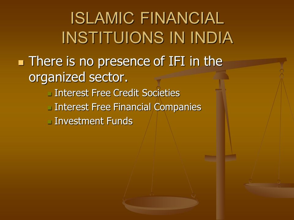 ISLAMIC FINANCIAL INSTITUIONS IN INDIA There is no presence of IFI in the organized sector.