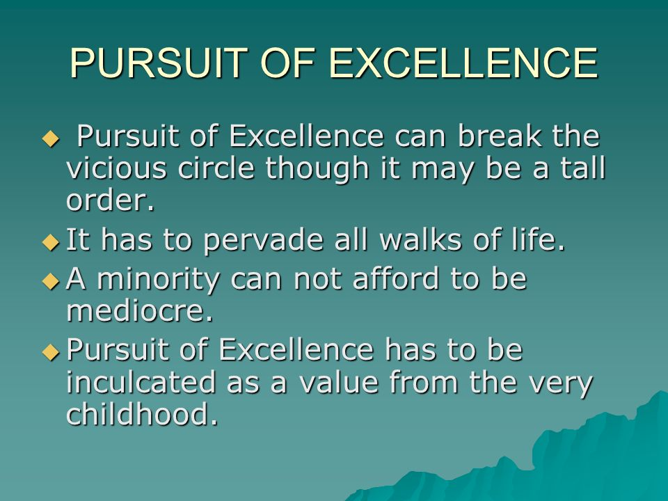 PURSUIT OF EXCELLENCE Pursuit of Excellence can break the vicious circle though it may be a tall order.
