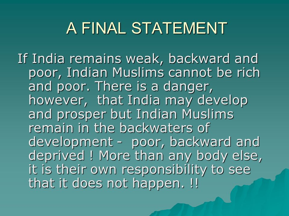 A FINAL STATEMENT If India remains weak, backward and poor, Indian Muslims cannot be rich and poor.