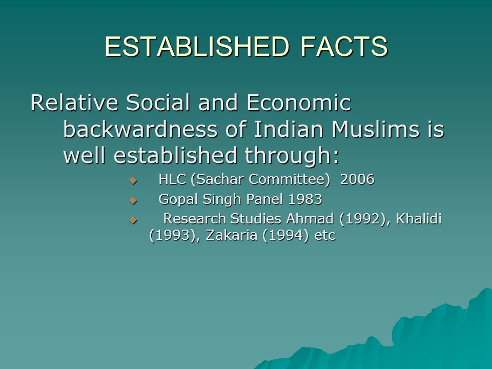 ESTABLISHED FACTS Relative Social and Economic backwardness of Indian Muslims is well established through: HLC (Sachar Committee) 2006 HLC (Sachar Committee) 2006 Gopal Singh Panel 1983 Gopal Singh Panel 1983 Research Studies Ahmad (1992), Khalidi (1993), Zakaria (1994) etc Research Studies Ahmad (1992), Khalidi (1993), Zakaria (1994) etc