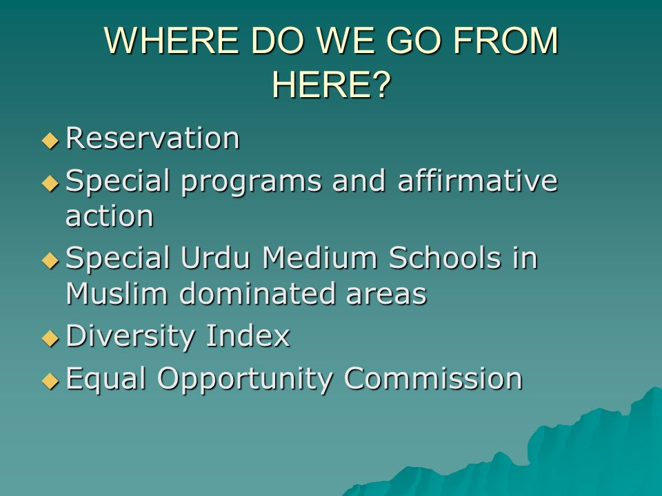 WHERE DO WE GO FROM HERE? Reservation Reservation Special programs and affirmative action Special programs and affirmative action Special Urdu Medium