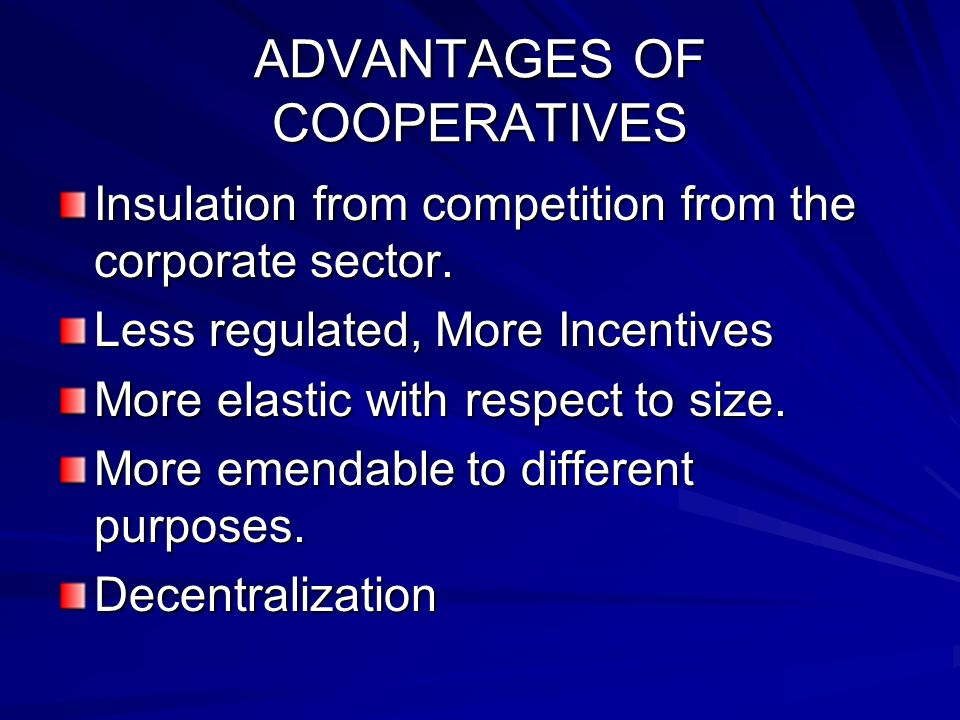 ADVANTAGES OF COOPERATIVES Insulation from competition from the corporate sector.