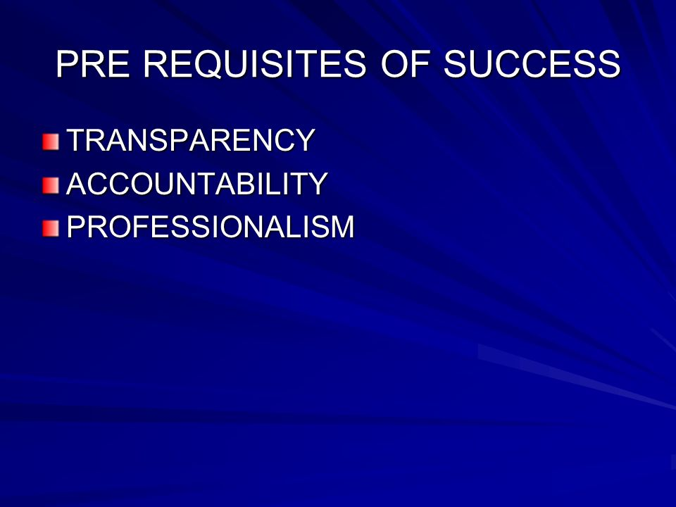 PRE REQUISITES OF SUCCESS TRANSPARENCYACCOUNTABILITYPROFESSIONALISM