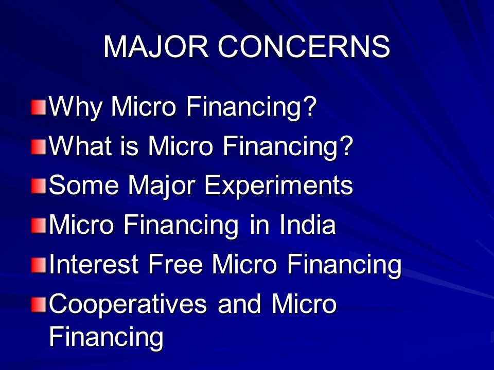 MAJOR CONCERNS Why Micro Financing? What is Micro Financing? Some Major Experiments Micro Financing in India Interest Free Micro Financing Cooperative