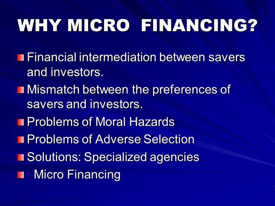 WHY MICRO FINANCING? Financial intermediation between savers and investors. Mismatch between the preferences of savers and investors. Problems of Mora