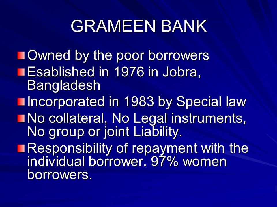 GRAMEEN BANK Owned by the poor borrowers Esablished in 1976 in Jobra, Bangladesh Incorporated in 1983 by Special law No collateral, No Legal instruments, No group or joint Liability.
