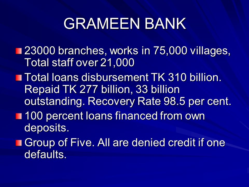 GRAMEEN BANK 23000 branches, works in 75,000 villages, Total staff over 21,000 Total loans disbursement TK 310 billion.