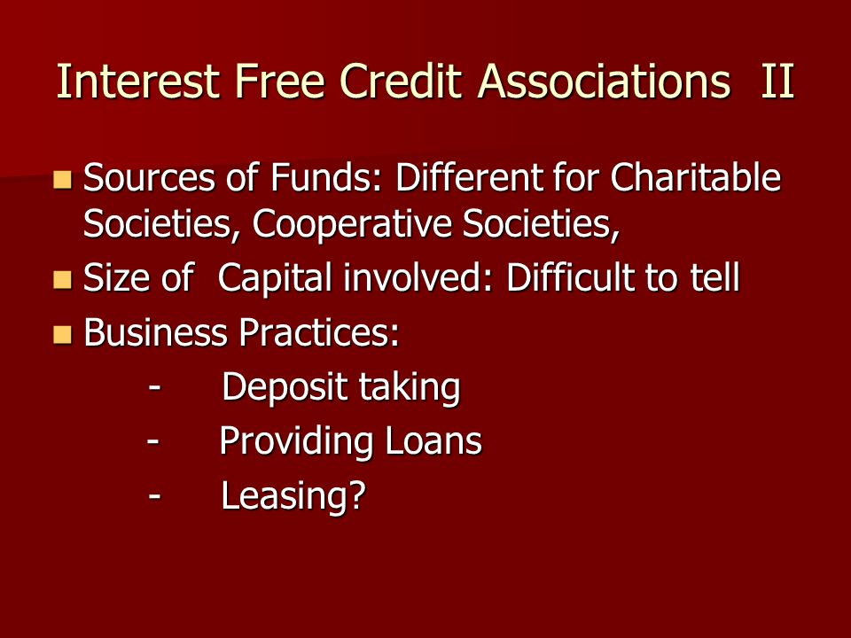 Interest Free Credit Associations II Sources of Funds: Different for Charitable Societies, Cooperative Societies, Sources of Funds: Different for Charitable Societies, Cooperative Societies, Size of Capital involved: Difficult to tell Size of Capital involved: Difficult to tell Business Practices: Business Practices: -Deposit taking -Deposit taking - Providing Loans - Providing Loans - Leasing.