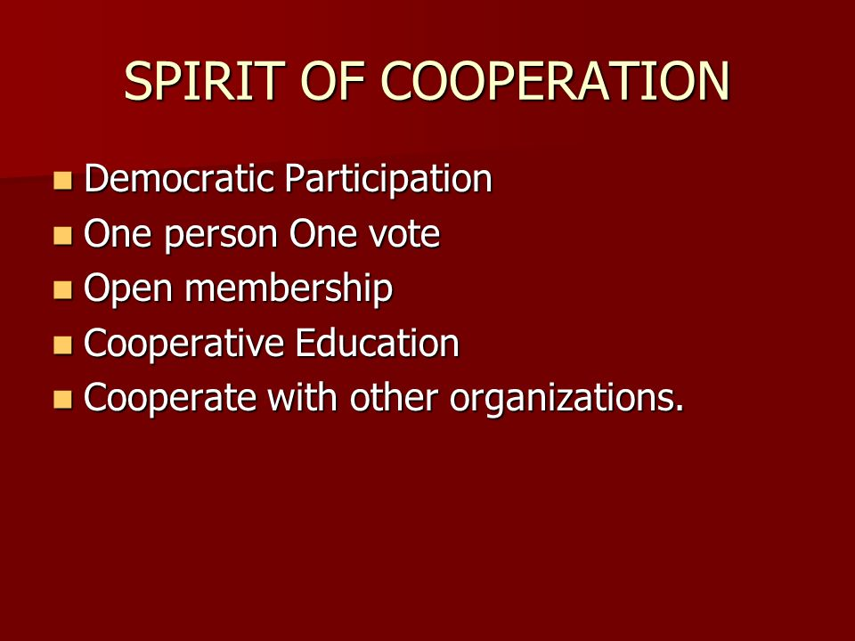SPIRIT OF COOPERATION Democratic Participation Democratic Participation One person One vote One person One vote Open membership Open membership Cooperative Education Cooperative Education Cooperate with other organizations.